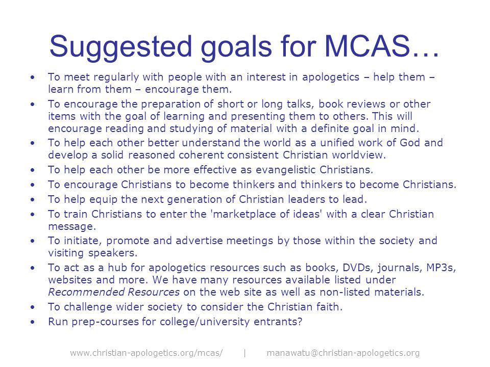 www.christian-apologetics.org/mcas/ | manawatu@christian-apologetics.org Suggested goals for MCAS… To meet regularly with people with an interest in apologetics – help them – learn from them – encourage them.