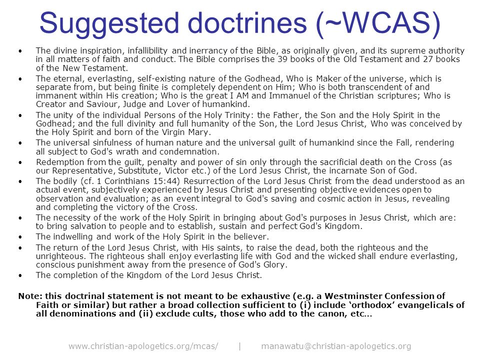 www.christian-apologetics.org/mcas/ | manawatu@christian-apologetics.org Suggested doctrines (~WCAS) The divine inspiration, infallibility and inerrancy of the Bible, as originally given, and its supreme authority in all matters of faith and conduct.