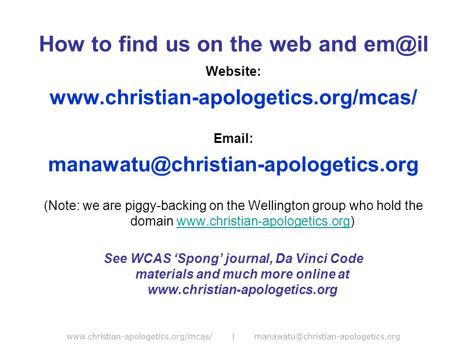 www.christian-apologetics.org/mcas/ | manawatu@christian-apologetics.org How to find us on the web and em@il Website: www.christian-apologetics.org/mcas/ Email: manawatu@christian-apologetics.org (Note: we are piggy-backing on the Wellington group who hold the domain www.christian-apologetics.org)www.christian-apologetics.org See WCAS 'Spong' journal, Da Vinci Code materials and much more online at www.christian-apologetics.org