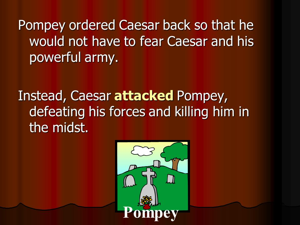 Pompey ordered Caesar back so that he would not have to fear Caesar and his powerful army. Instead, Caesar attacked Pompey, defeating his forces and k