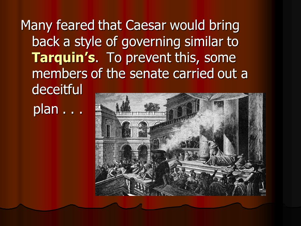 Many feared that Caesar would bring back a style of governing similar to Tarquin's. To prevent this, some members of the senate carried out a deceitfu
