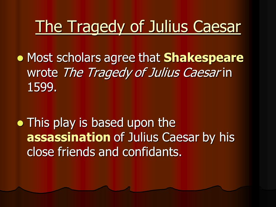 The Tragedy of Julius Caesar Most scholars agree that Shakespeare wrote The Tragedy of Julius Caesar in 1599. Most scholars agree that Shakespeare wro