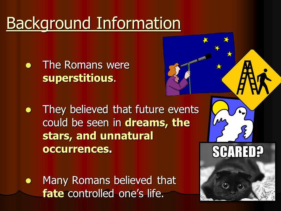 Background Information The Romans were superstitious. The Romans were superstitious. They believed that future events could be seen in dreams, the sta