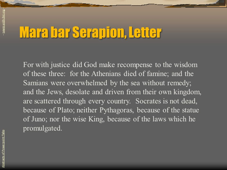 Mara bar Serapion, Letter For with justice did God make recompense to the wisdom of these three: for the Athenians died of famine; and the Samians were overwhelmed by the sea without remedy; and the Jews, desolate and driven from their own kingdom, are scattered through every country.