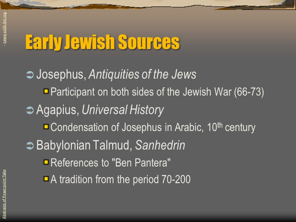 Early Jewish Sources  Josephus, Antiquities of the Jews Participant on both sides of the Jewish War (66-73)  Agapius, Universal History Condensation of Josephus in Arabic, 10 th century  Babylonian Talmud, Sanhedrin References to Ben Pantera A tradition from the period 70-200 Abstracts of Powerpoint Talks - newmanlib.ibri.org -newmanlib.ibri.org