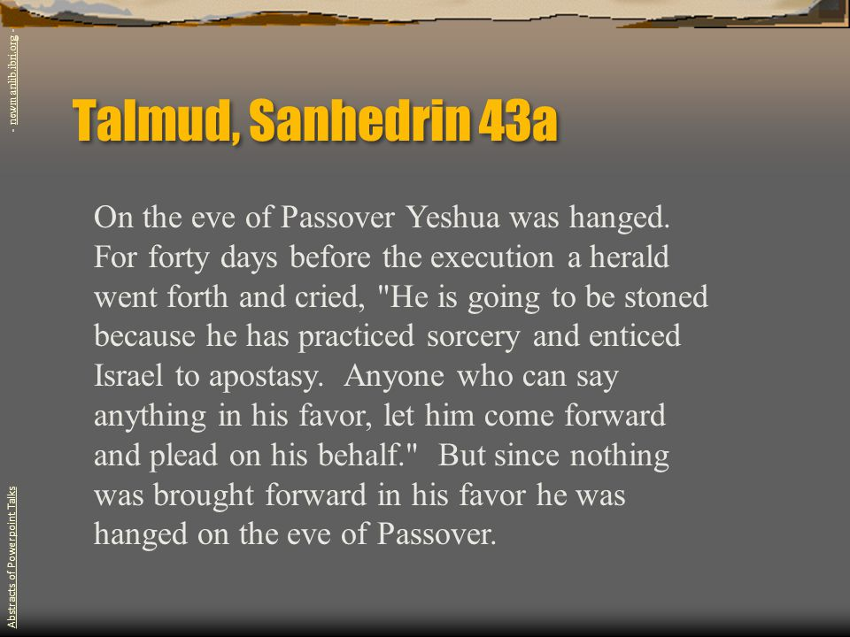 Talmud, Sanhedrin 43a On the eve of Passover Yeshua was hanged.