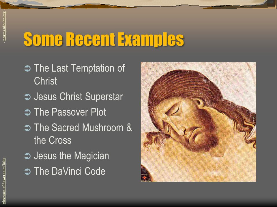 Some Recent Examples  The Last Temptation of Christ  Jesus Christ Superstar  The Passover Plot  The Sacred Mushroom & the Cross  Jesus the Magician  The DaVinci Code Abstracts of Powerpoint Talks - newmanlib.ibri.org -newmanlib.ibri.org