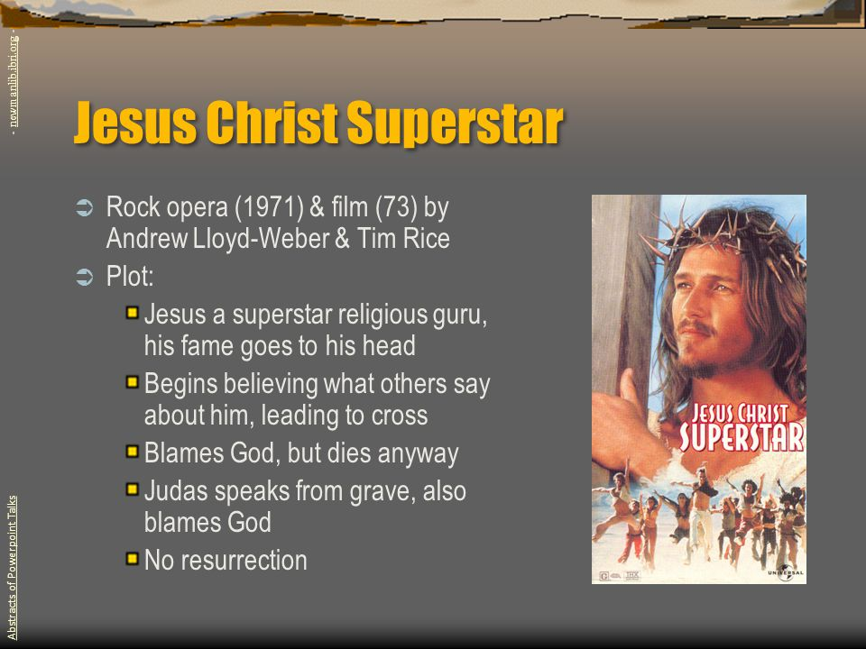 Jesus Christ Superstar  Rock opera (1971) & film (73) by Andrew Lloyd-Weber & Tim Rice  Plot: Jesus a superstar religious guru, his fame goes to his head Begins believing what others say about him, leading to cross Blames God, but dies anyway Judas speaks from grave, also blames God No resurrection Abstracts of Powerpoint Talks - newmanlib.ibri.org -newmanlib.ibri.org