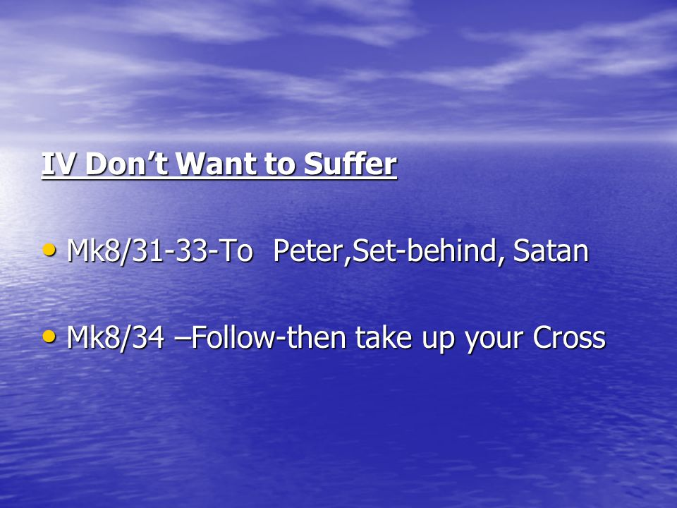 IV Don't Want to Suffer Mk8/31-33-To Peter,Set-behind, Satan Mk8/31-33-To Peter,Set-behind, Satan Mk8/34 –Follow-then take up your Cross Mk8/34 –Follo