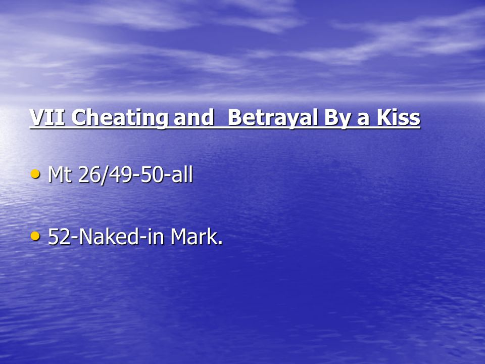 VII Cheating and Betrayal By a Kiss Mt 26/49-50-all Mt 26/49-50-all 52-Naked-in Mark. 52-Naked-in Mark.
