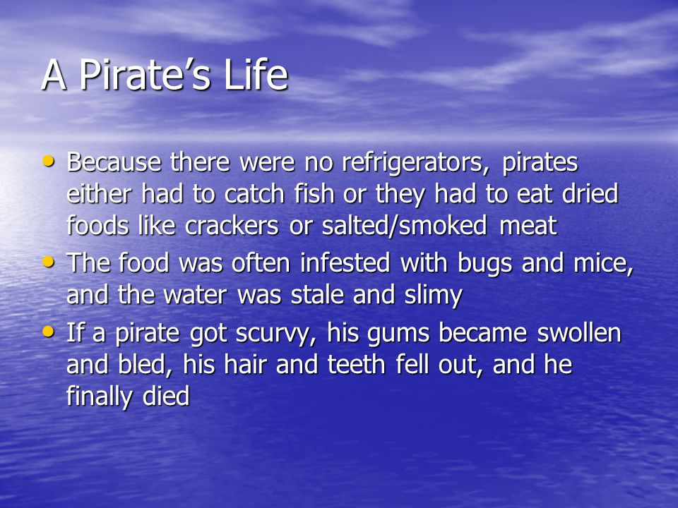 A Pirate's Life Because there were no refrigerators, pirates either had to catch fish or they had to eat dried foods like crackers or salted/smoked meat Because there were no refrigerators, pirates either had to catch fish or they had to eat dried foods like crackers or salted/smoked meat The food was often infested with bugs and mice, and the water was stale and slimy The food was often infested with bugs and mice, and the water was stale and slimy If a pirate got scurvy, his gums became swollen and bled, his hair and teeth fell out, and he finally died If a pirate got scurvy, his gums became swollen and bled, his hair and teeth fell out, and he finally died