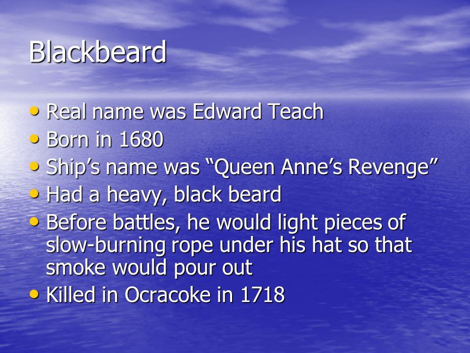 Blackbeard Real name was Edward Teach Real name was Edward Teach Born in 1680 Born in 1680 Ship's name was Queen Anne's Revenge Ship's name was Queen Anne's Revenge Had a heavy, black beard Had a heavy, black beard Before battles, he would light pieces of slow-burning rope under his hat so that smoke would pour out Before battles, he would light pieces of slow-burning rope under his hat so that smoke would pour out Killed in Ocracoke in 1718 Killed in Ocracoke in 1718