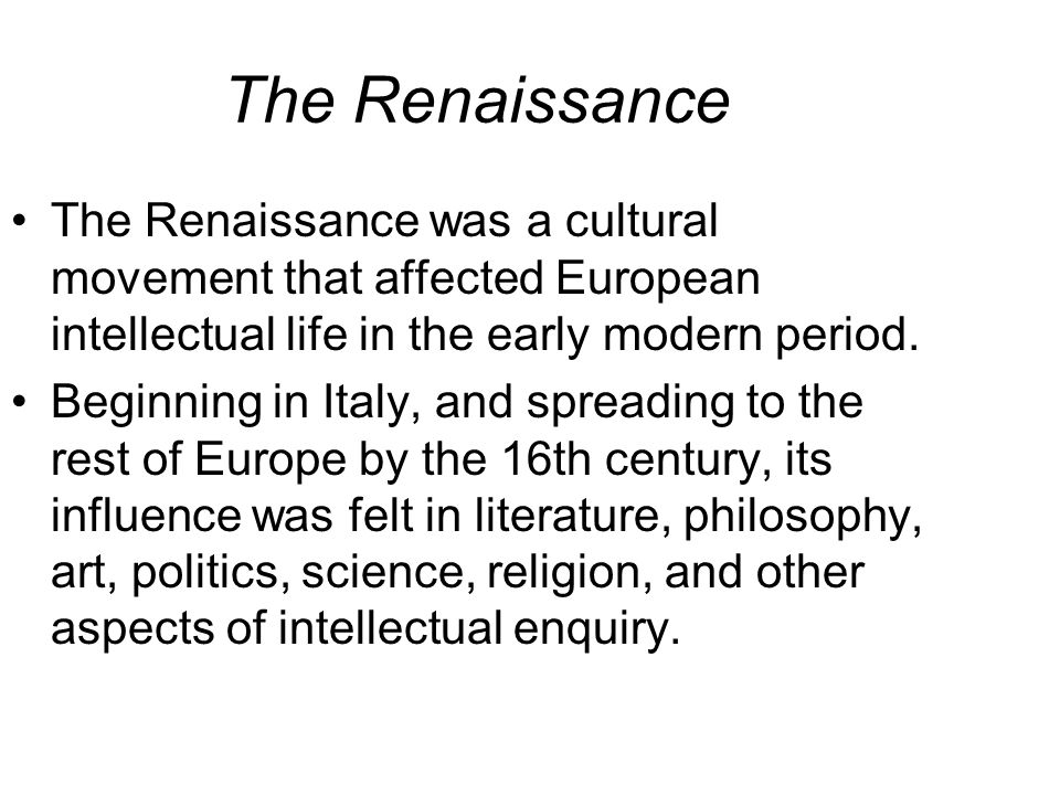The Renaissance The Renaissance was a cultural movement that affected European intellectual life in the early modern period. Beginning in Italy, and s