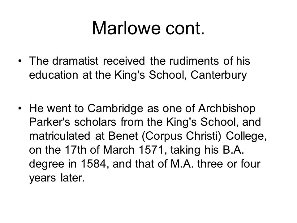 Marlowe cont. The dramatist received the rudiments of his education at the King's School, Canterbury He went to Cambridge as one of Archbishop Parker'