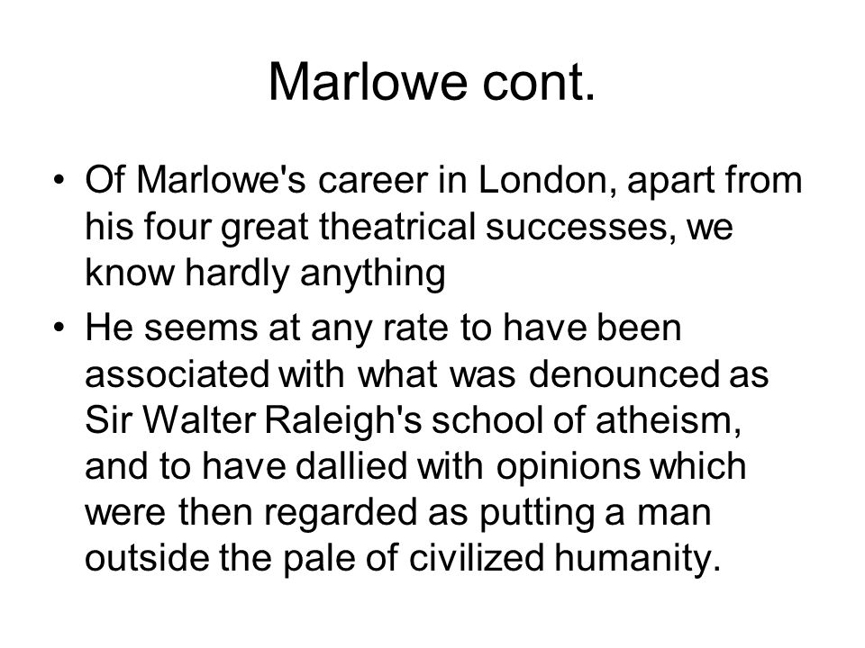 Marlowe cont. Of Marlowe's career in London, apart from his four great theatrical successes, we know hardly anything He seems at any rate to have been