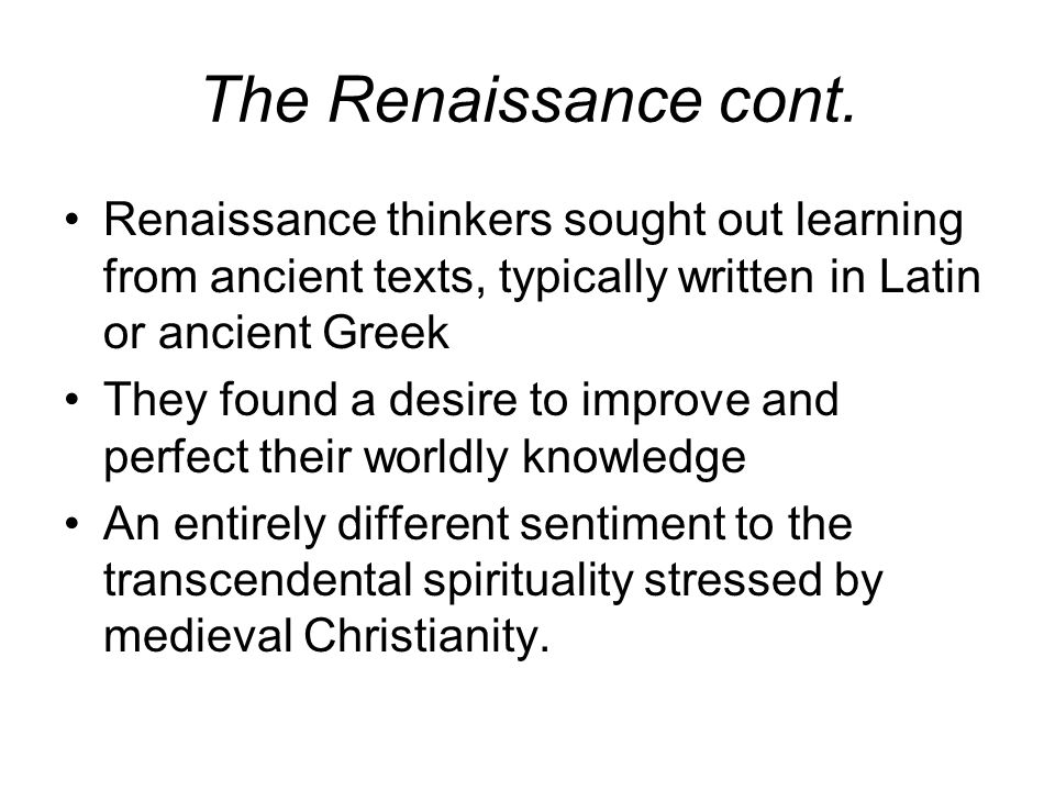 The Renaissance cont. Renaissance thinkers sought out learning from ancient texts, typically written in Latin or ancient Greek They found a desire to
