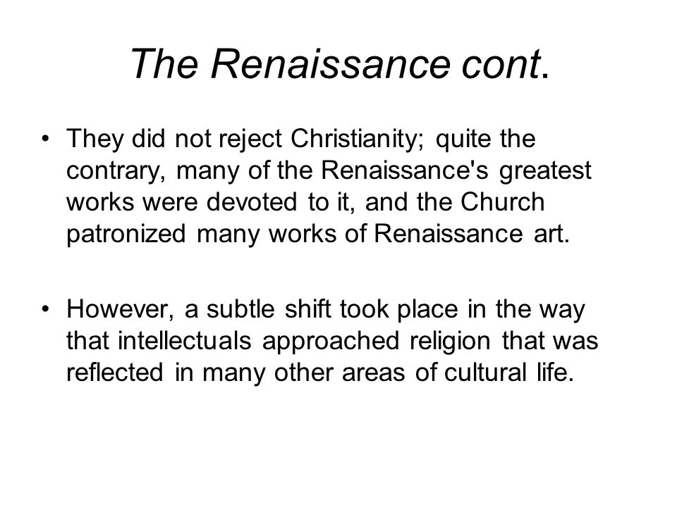 The Renaissance cont. They did not reject Christianity; quite the contrary, many of the Renaissance's greatest works were devoted to it, and the Churc