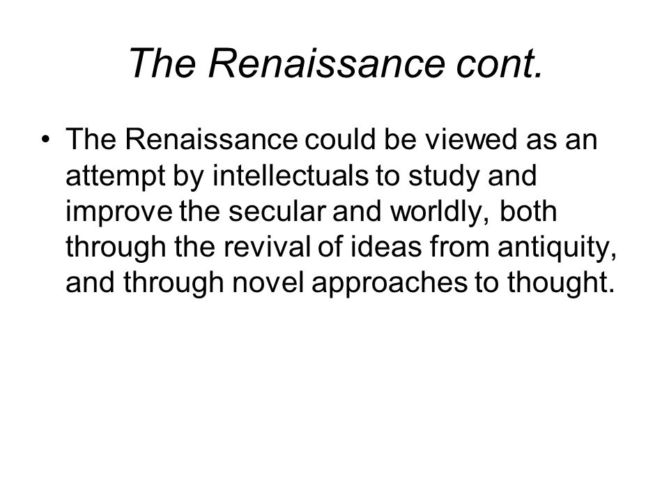 The Renaissance cont. The Renaissance could be viewed as an attempt by intellectuals to study and improve the secular and worldly, both through the re