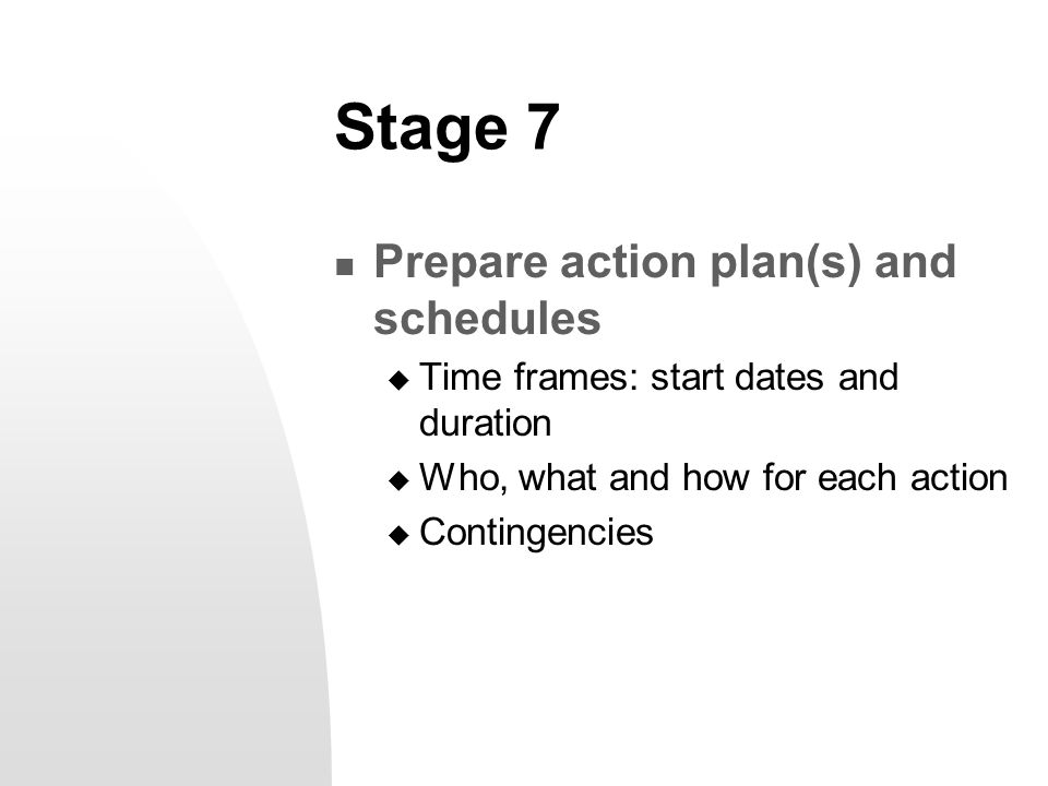 Stage 7 Prepare action plan(s) and schedules  Time frames: start dates and duration  Who, what and how for each action  Contingencies