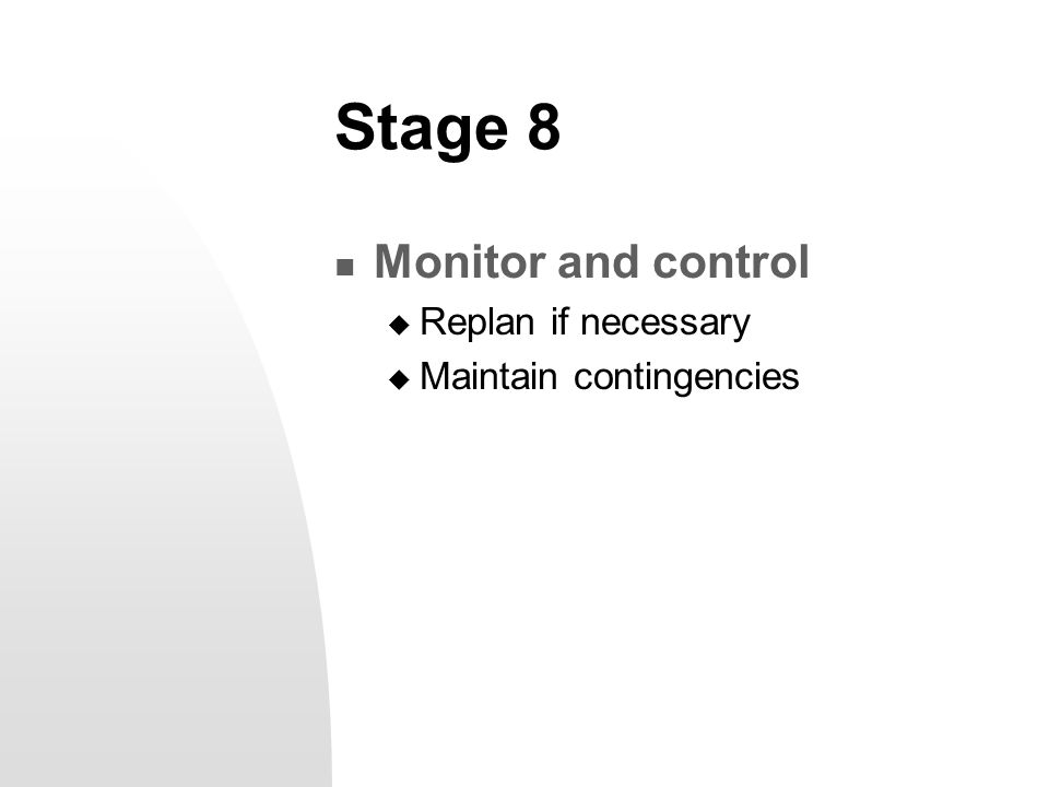 Stage 8 Monitor and control  Replan if necessary  Maintain contingencies