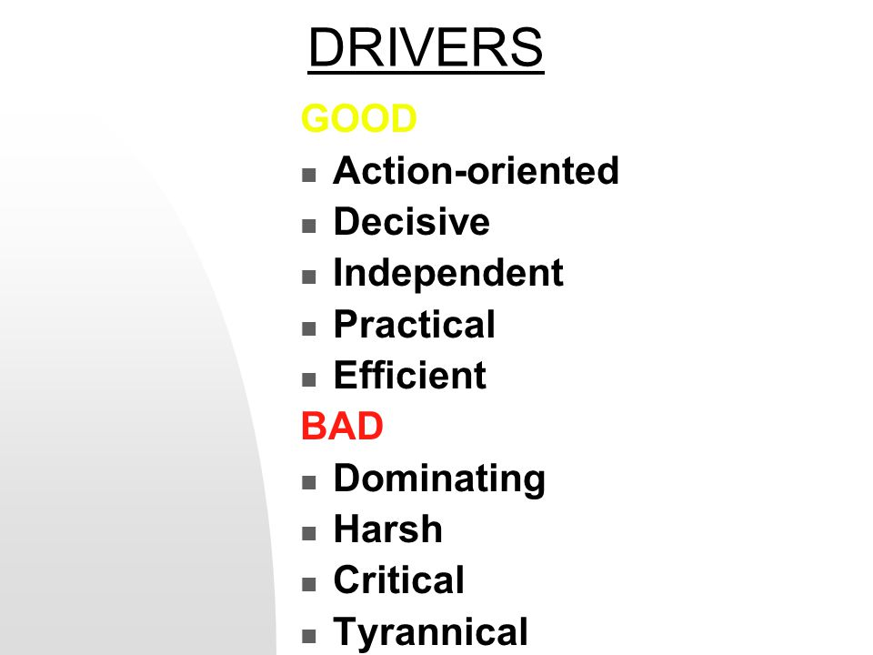 DRIVERS GOOD Action-oriented Decisive Independent Practical Efficient BAD Dominating Harsh Critical Tyrannical