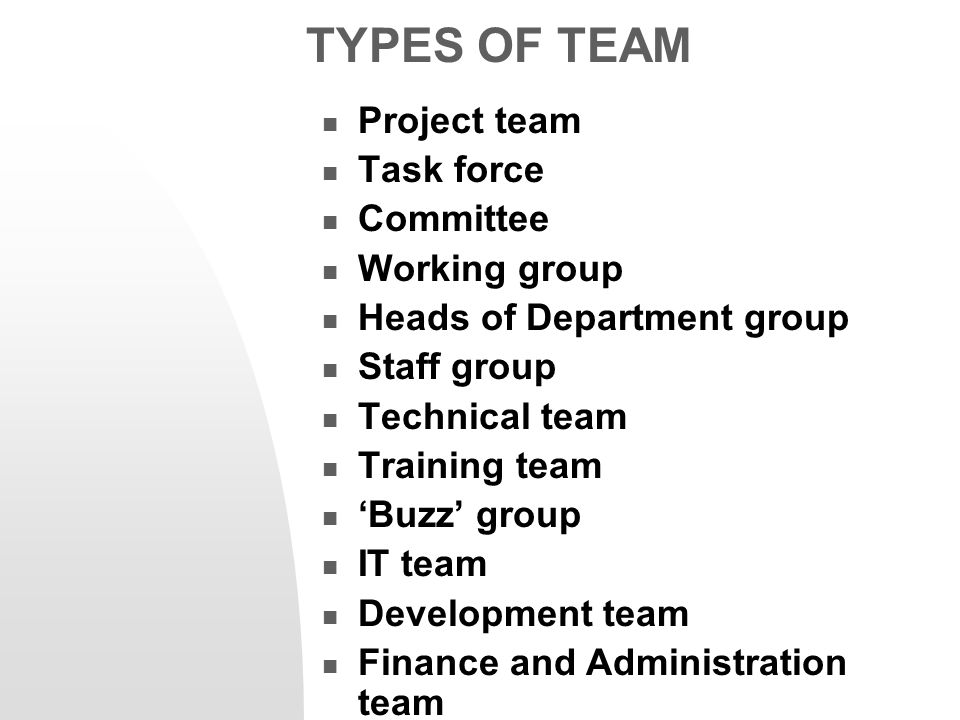 TYPES OF TEAM Project team Task force Committee Working group Heads of Department group Staff group Technical team Training team 'Buzz' group IT team