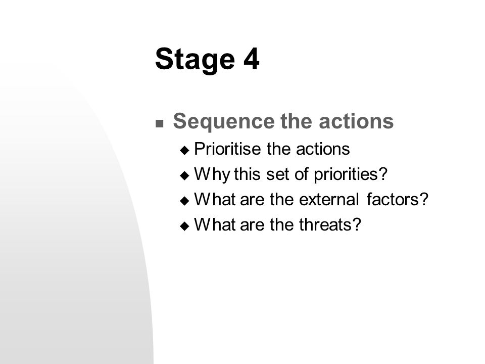 Stage 4 Sequence the actions  Prioritise the actions  Why this set of priorities?  What are the external factors?  What are the threats?