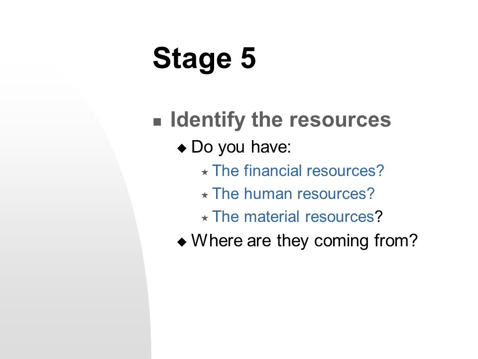Stage 5 Identify the resources  Do you have:  The financial resources?  The human resources?  The material resources?  Where are they coming from