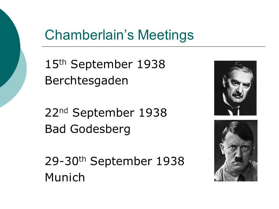 Chamberlain's Meetings 15 th September 1938 Berchtesgaden 22 nd September 1938 Bad Godesberg 29-30 th September 1938 Munich
