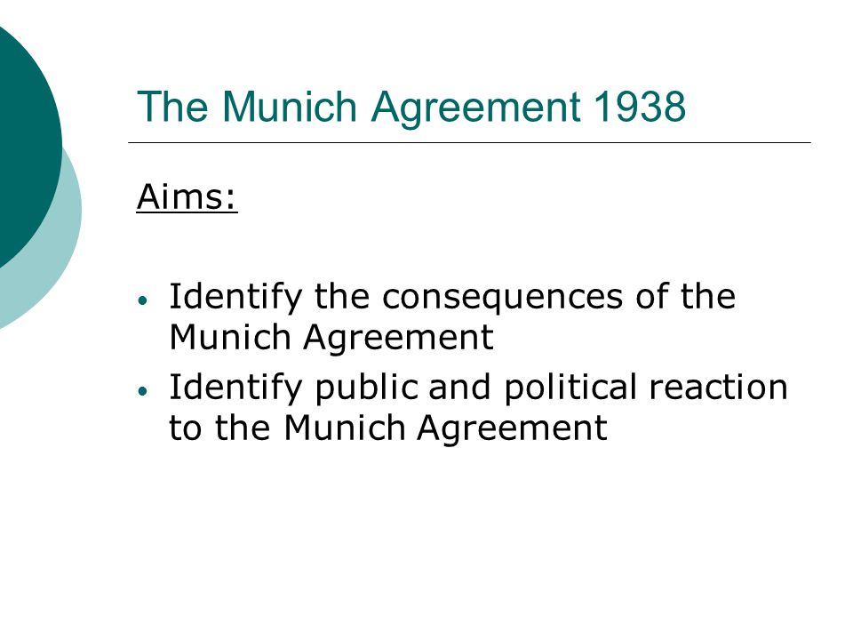 The Munich Agreement 1938 Aims: Identify the consequences of the Munich Agreement Identify public and political reaction to the Munich Agreement