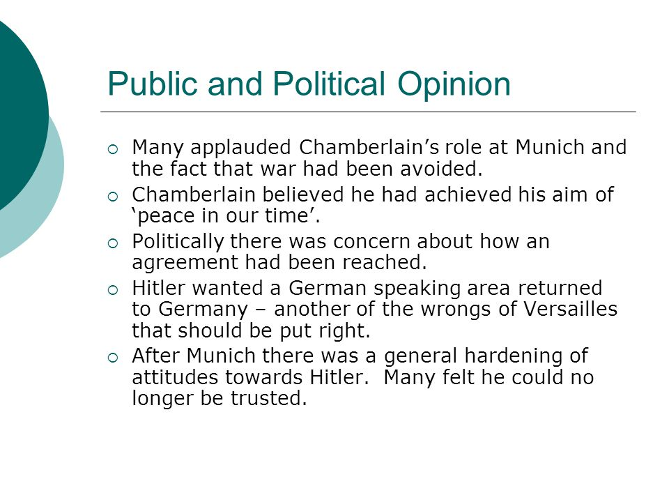 Public and Political Opinion  Many applauded Chamberlain's role at Munich and the fact that war had been avoided.  Chamberlain believed he had achie