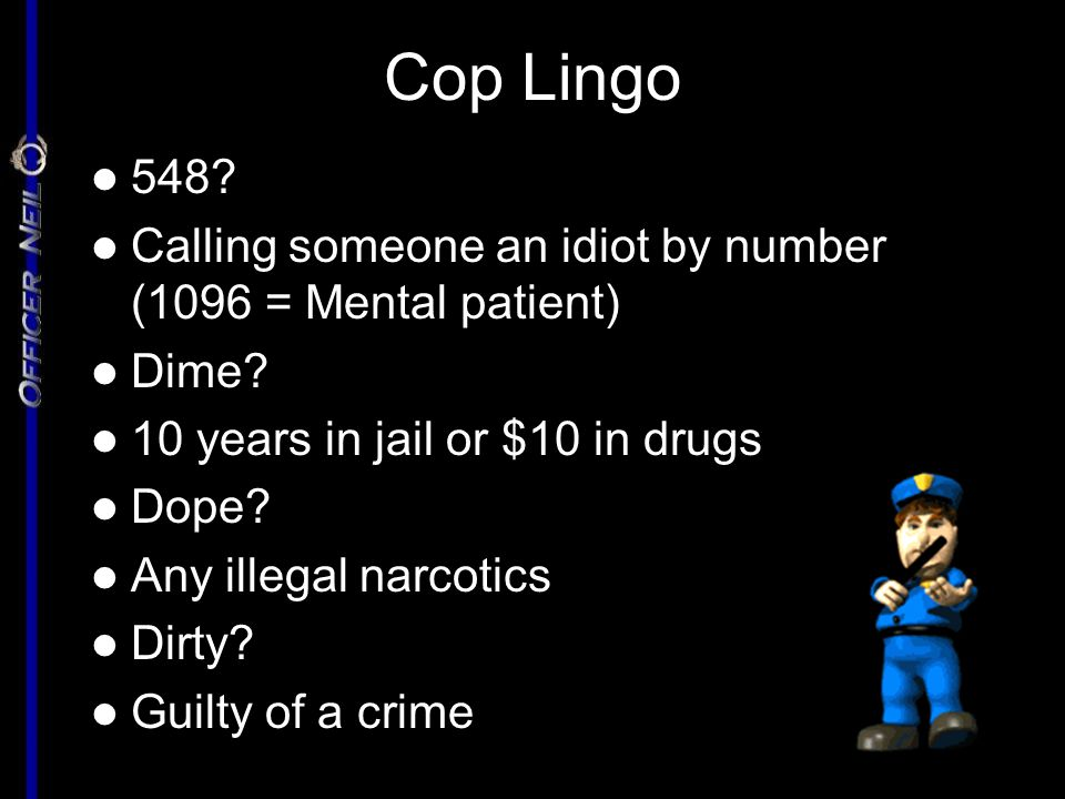Cop Lingo 548? 548? Calling someone an idiot by number (1096 = Mental patient) Calling someone an idiot by number (1096 = Mental patient) Dime? Dime?