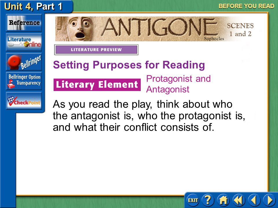 Unit 4, Part 1 Antigone, Scenes 1 and 2 BEFORE YOU READ The conflict in a work of literature is a struggle between opposing forces. The protagonist is
