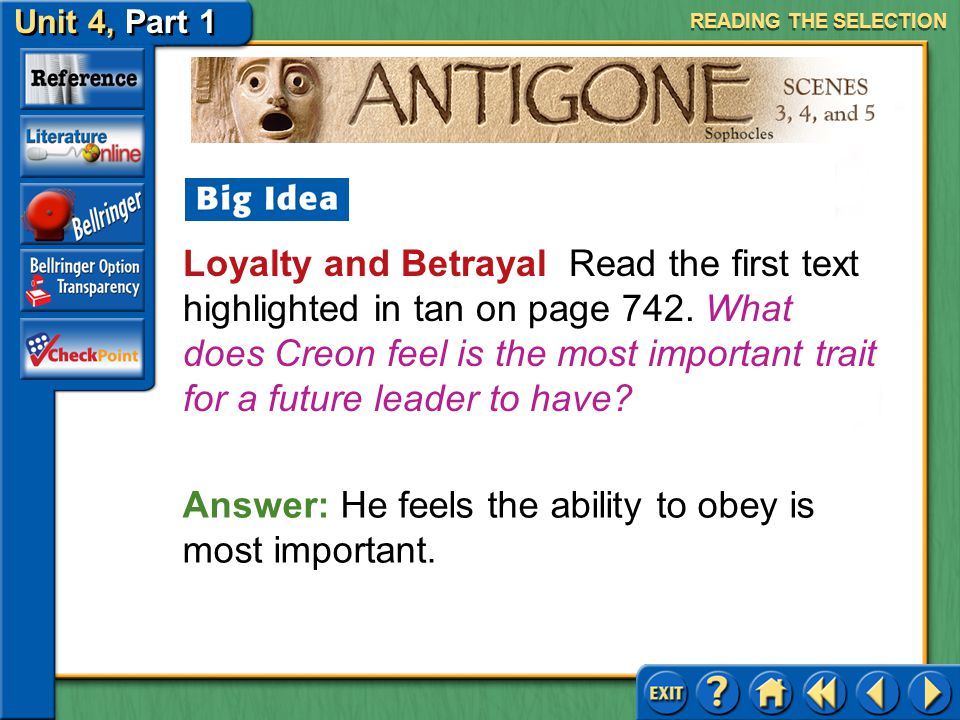 Unit 4, Part 1 Antigone, Scenes 3, 4, and 5 Loyalty and Betrayal Read the first text highlighted in tan on page 742. According to Creon, why is loyalt