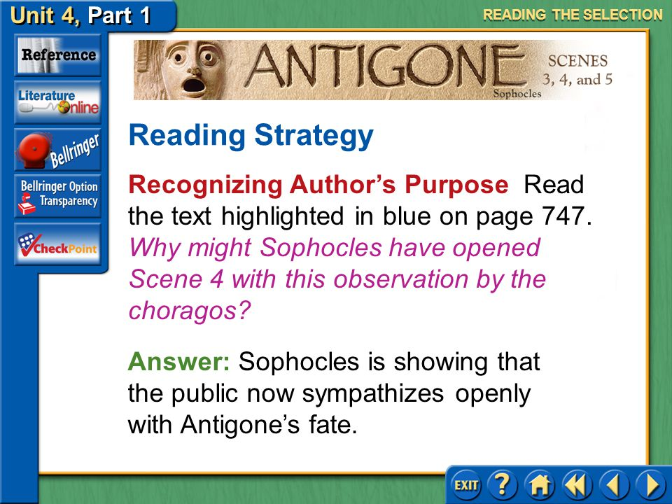 Unit 4, Part 1 Antigone, Scenes 3, 4, and 5 READING THE SELECTION Reading Strategy Answer: The topic is the power of love. The reader has just seen ho
