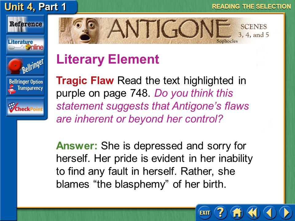 Unit 4, Part 1 Antigone, Scenes 3, 4, and 5 READING THE SELECTION Answer: She is depressed, sad, and feeling sorry for herself. She seems to feel betr