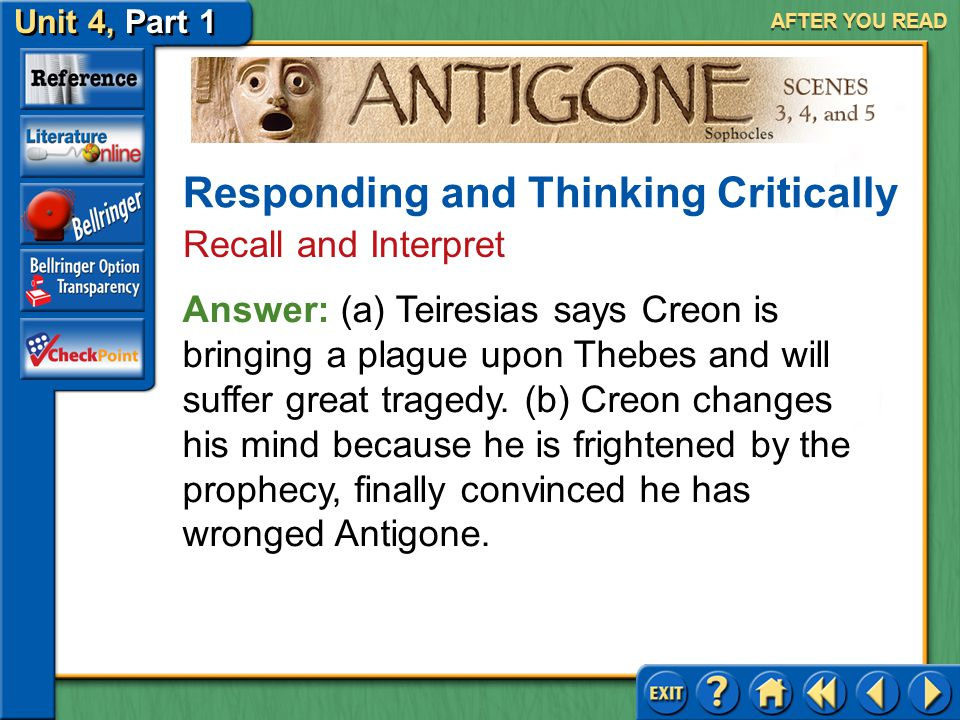 Unit 4, Part 1 Antigone, Scenes 3, 4, and 5 AFTER YOU READ 3.(a) What does Teiresias tell Creon? (b) Why, do you think, does Creon change his mind? Re