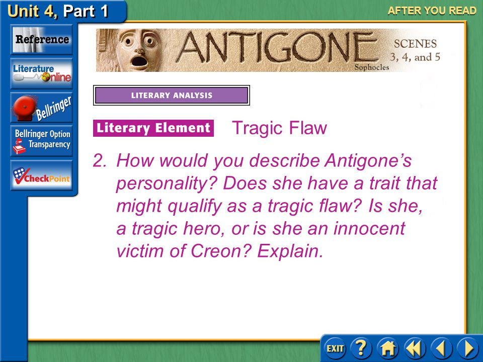 Unit 4, Part 1 Antigone, Scenes 3, 4, and 5 AFTER YOU READ Answer: Teiresias says that Creon has the flaw of pride, a weakness sufficient to cause the