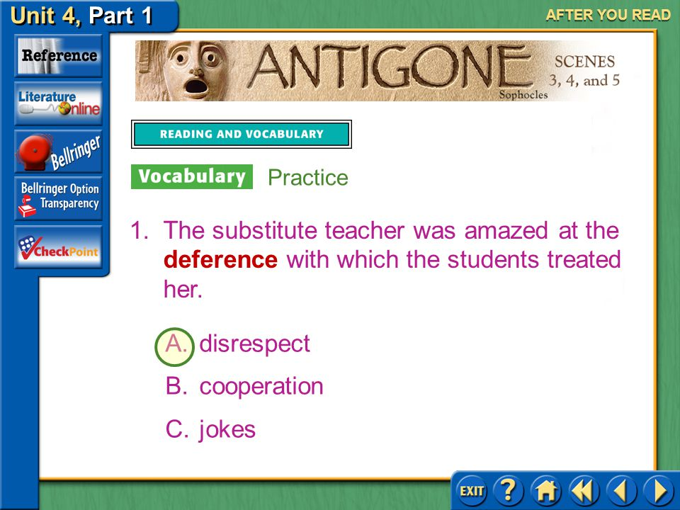 Unit 4, Part 1 Antigone, Scenes 3, 4, and 5 AFTER YOU READ Practice with Antonyms On the following slides choose the best antonym for each boldfaced v