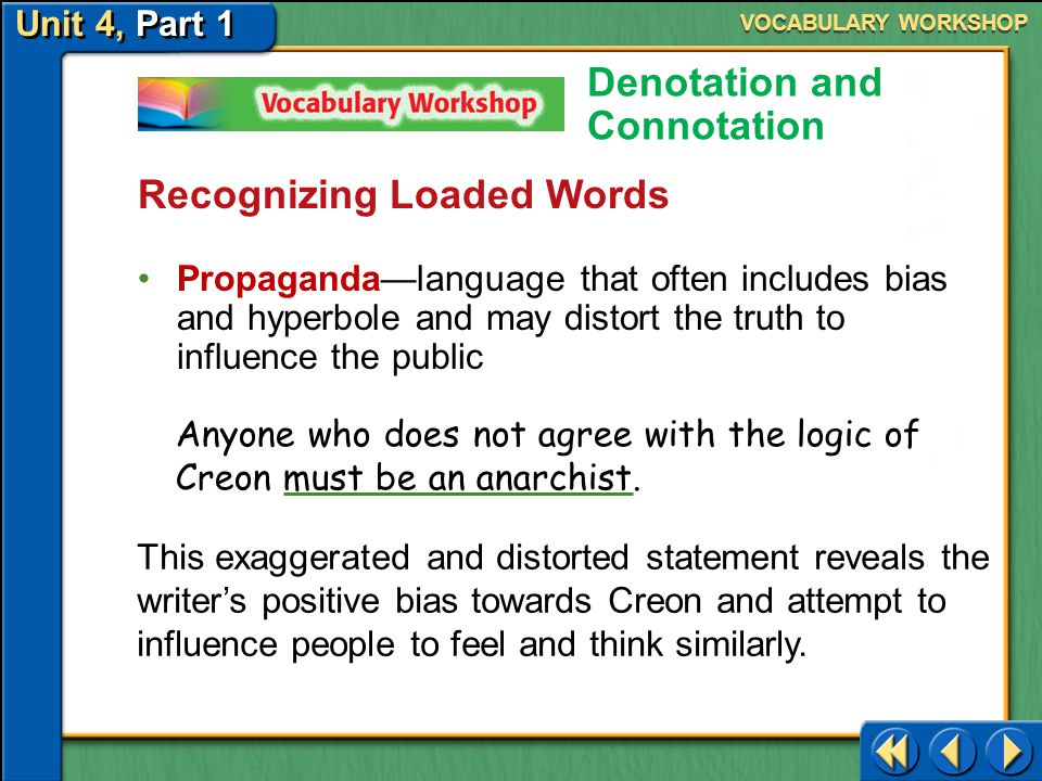 Unit 4, Part 1 Recognizing Loaded Words Denotation and Connotation Hyperbole—exaggerated language used to make a point VOCABULARY WORKSHOP The writer