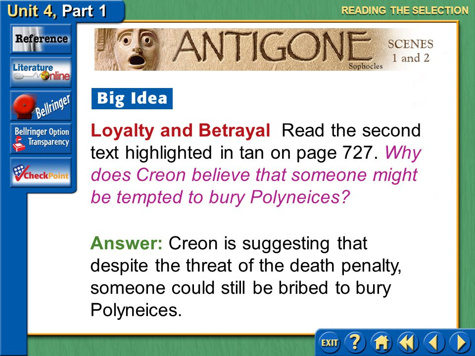 Unit 4, Part 1 Antigone, Scenes 1 and 2 Loyalty and Betrayal Read the first text highlighted in tan on page 727. What does loyalty mean to Creon? READ