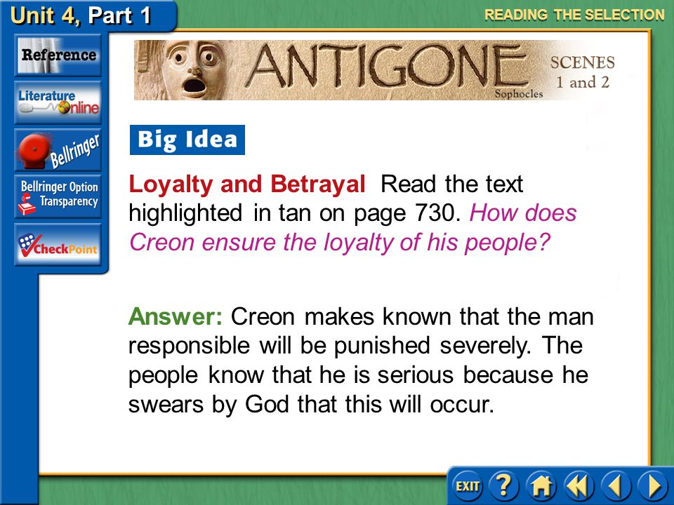 Unit 4, Part 1 Antigone, Scenes 1 and 2 READING THE SELECTION Answer: By suggesting that the gods are acting against Creon's wishes, the choragos is s