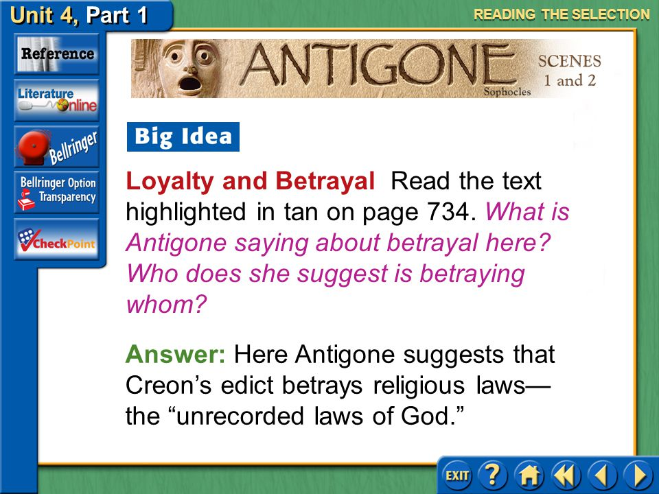 Unit 4, Part 1 Antigone, Scenes 1 and 2 Loyalty and Betrayal Read the text highlighted in tan on page 733. Explain the sentry's philosophy about loyal