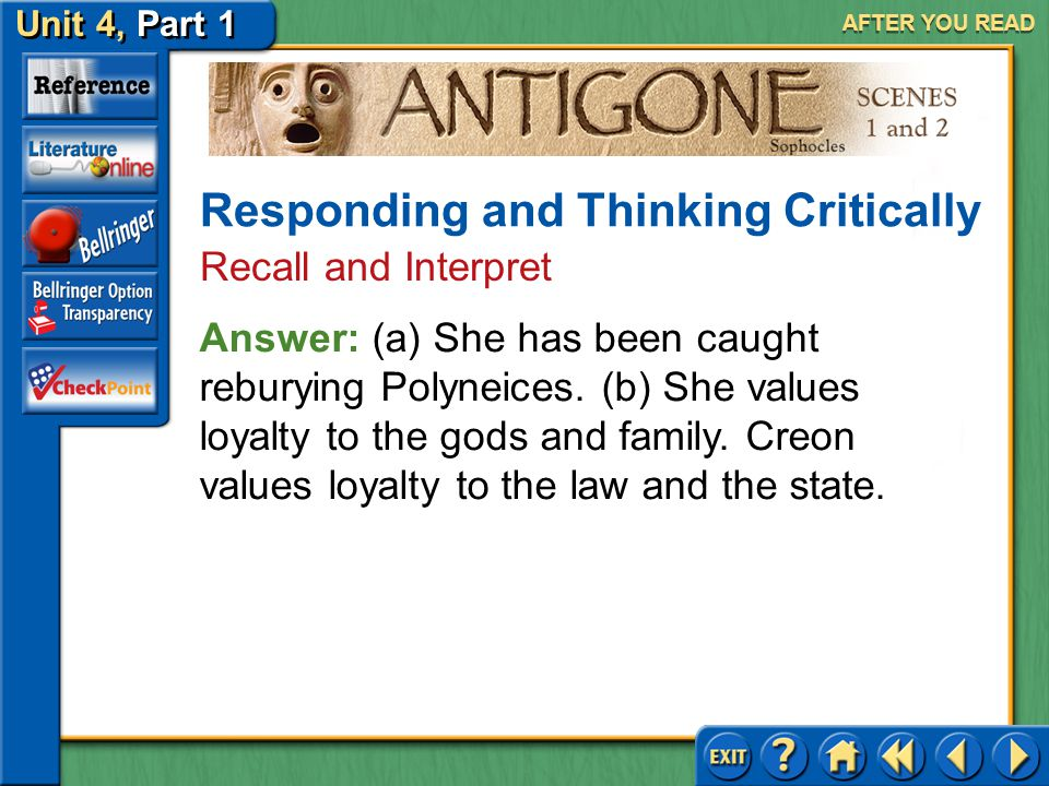 Unit 4, Part 1 Antigone, Scenes 1 and 2 AFTER YOU READ 4.(a) Why is Antigone brought to Creon? (b) Compare and contrast what Antigone believes to be i