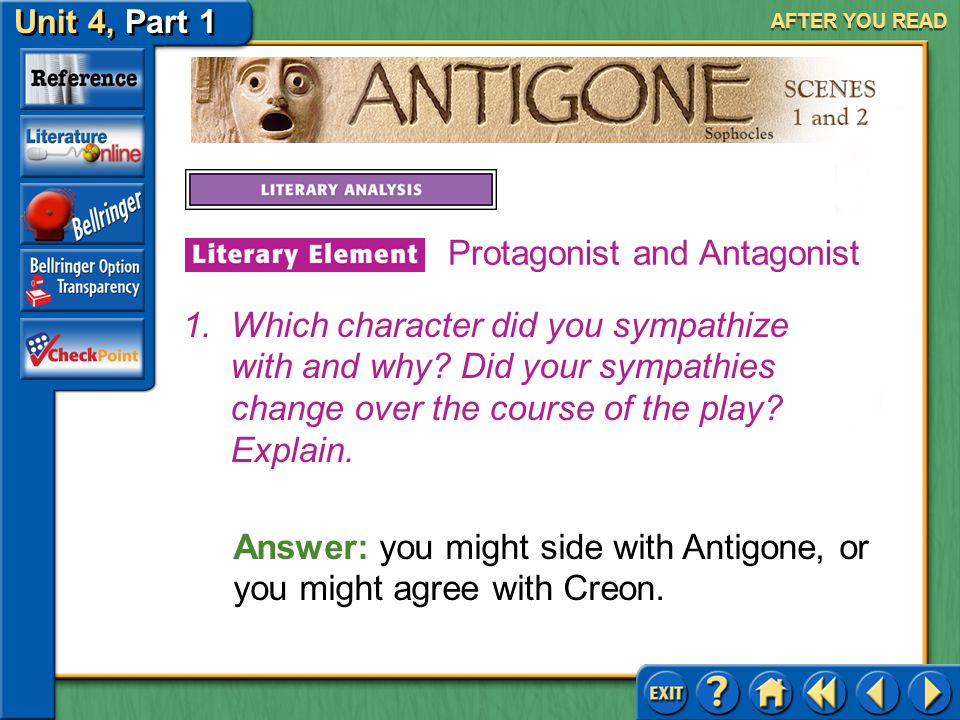 Unit 4, Part 1 Antigone, Scenes 1 and 2 AFTER YOU READ Protagonist and Antagonist The protagonist in a work of literature may well be in conflict with