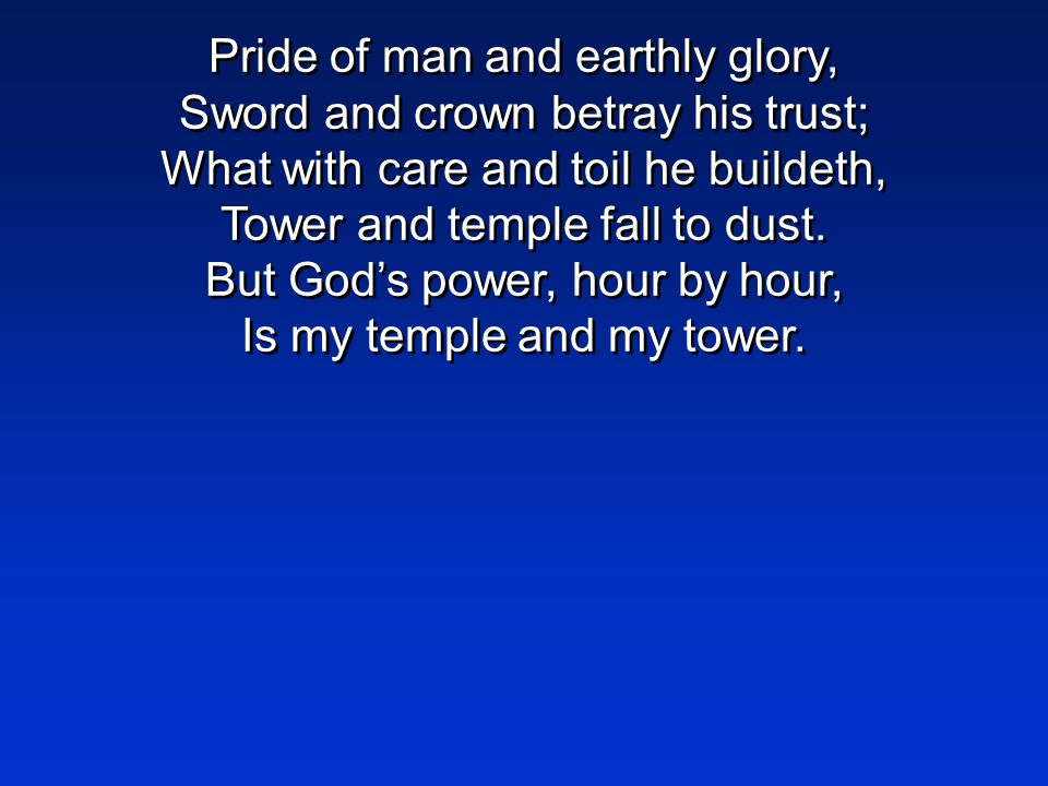 Pride of man and earthly glory, Sword and crown betray his trust; What with care and toil he buildeth, Tower and temple fall to dust.