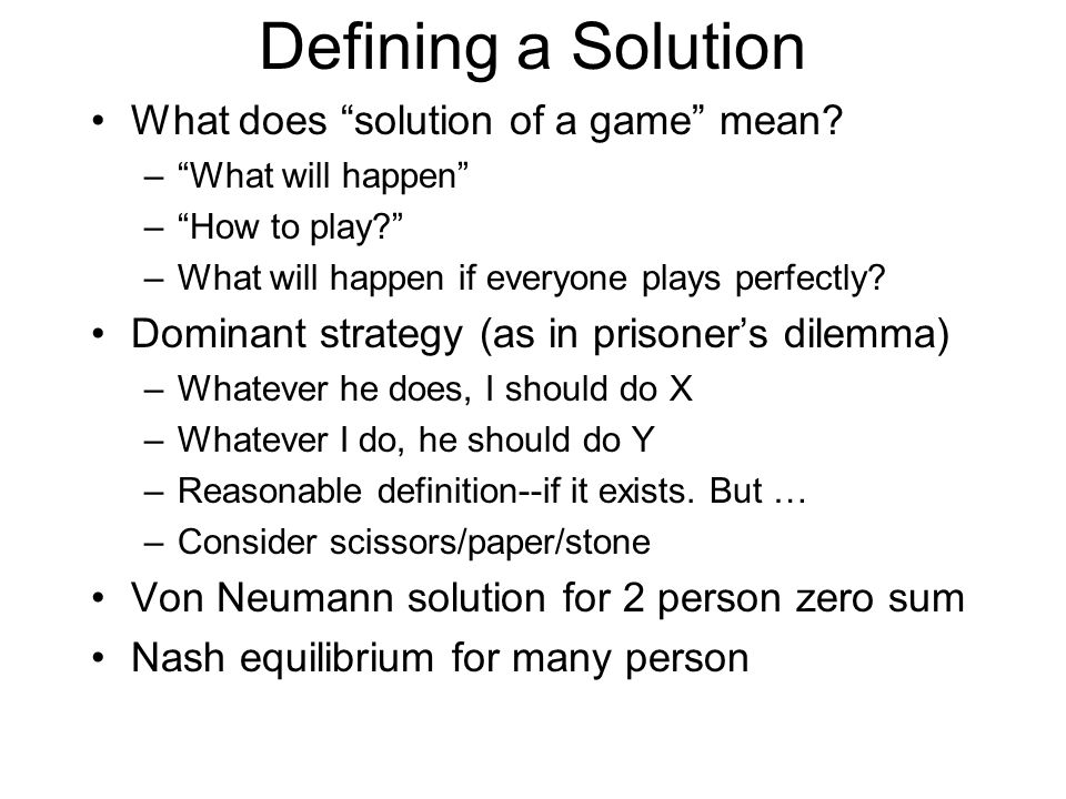 "Defining a Solution What does ""solution of a game"" mean? –""What will happen"" –""How to play?"" –What will happen if everyone plays perfectly? Dominant s"