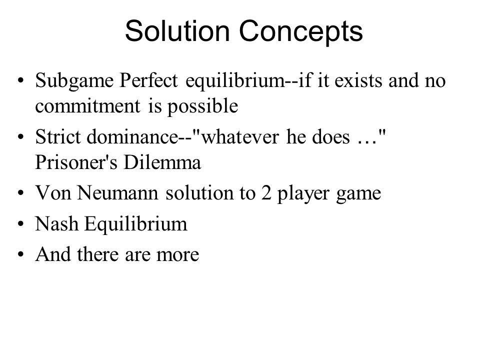 Solution Concepts Subgame Perfect equilibrium--if it exists and no commitment is possible Strict dominance--