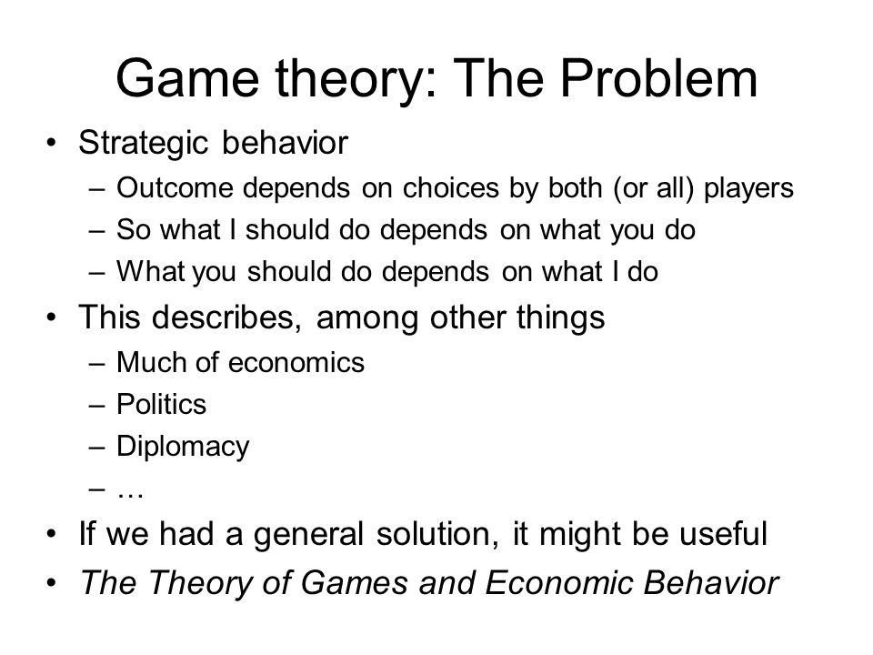 Game theory: The Problem Strategic behavior –Outcome depends on choices by both (or all) players –So what I should do depends on what you do –What you