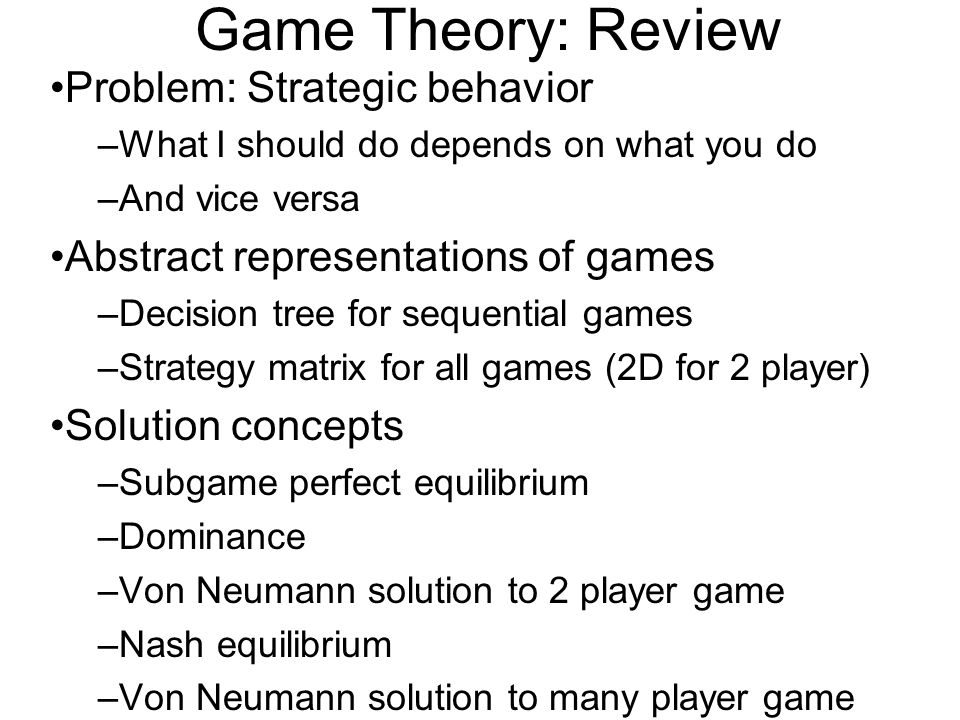 Game Theory: Review Problem: Strategic behavior –What I should do depends on what you do –And vice versa Abstract representations of games –Decision t
